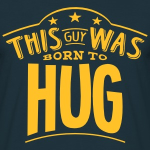 this guy was born to hug - T-shirt Homme