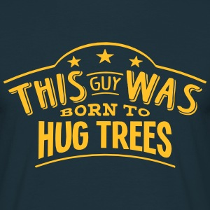 this guy was born to hug trees - T-shirt Homme