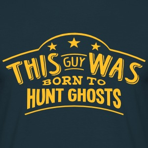 this guy was born to hunt ghosts - T-shirt Homme