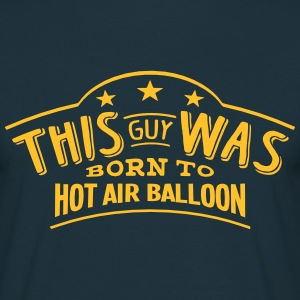 this guy was born to hot air balloon - T-shirt Homme
