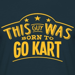 this guy was born to go kart - Men's T-Shirt
