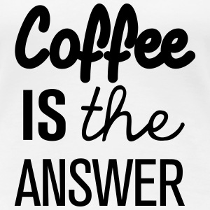 Coffee is the answer! - Frauen Premium T-Shirt