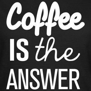Coffee is the answer! - Frauen T-Shirt