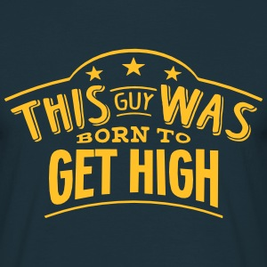 this guy was born to get high - T-shirt Homme