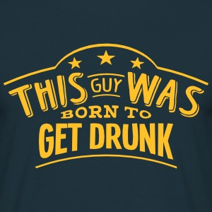 this guy was born to get drunk - Men's T-Shirt