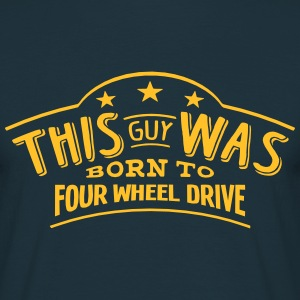 this guy was born to four wheel drive - Men's T-Shirt