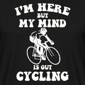 I'm here but my mind is out cycling - Men's T-Shirt