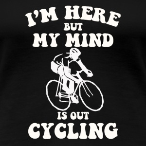 I'm here but my mind is out cycling - Women's Premium T-Shirt