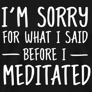 Sorry for what I said before I meditated T-Shirts - Männer Premium T-Shirt