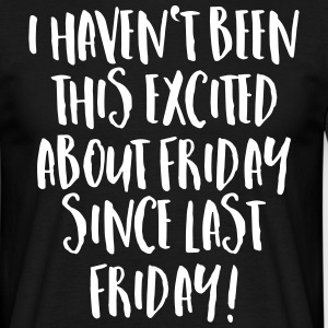 I Haven't Been This Excited About Friday... T-Shirts - Männer T-Shirt