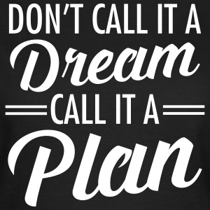Don't Call It A Dream - Call It A Plan T-shirts - Vrouwen T-shirt