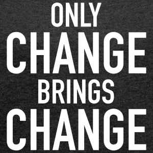 Only Change Brings Change T-Shirts - Frauen T-Shirt mit gerollten Ärmeln