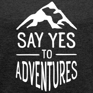 Say Yes To Adventures T-Shirts - Frauen T-Shirt mit gerollten Ärmeln