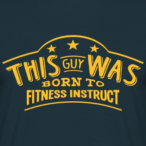 this guy was born to fitness instruct - T-shirt Homme