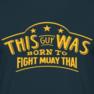 this guy was born to fight muay thai - T-shirt Homme