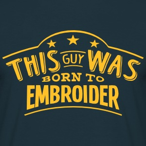 this guy was born to embroider - T-shirt Homme