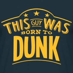 this guy was born to dunk - Men's T-Shirt