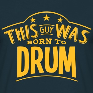 this guy was born to drum - Men's T-Shirt