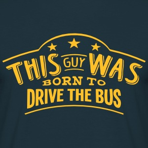 this guy was born to drive the bus - T-shirt Homme