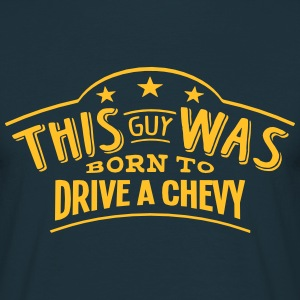 this guy was born to drive a chevy - T-shirt Homme