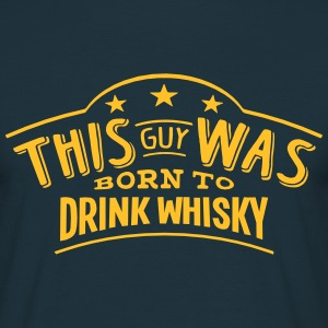 this guy was born to drink whisky - T-shirt Homme