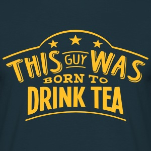 this guy was born to drink tea - T-shirt Homme