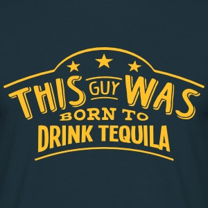 this guy was born to drink tequila - T-shirt Homme