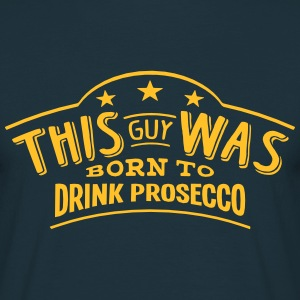 this guy was born to drink prosecco - T-shirt Homme