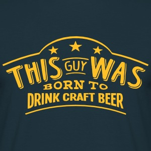 this guy was born to drink craft beer - Men's T-Shirt