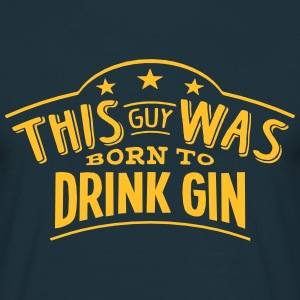 this guy was born to drink gin - Men's T-Shirt