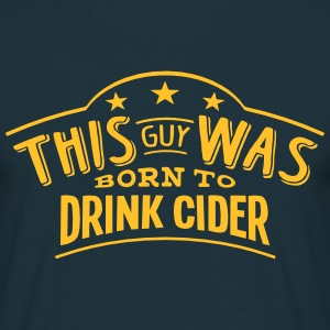 this guy was born to drink cider - Men's T-Shirt