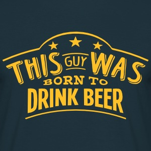 this guy was born to drink beer - T-shirt Homme