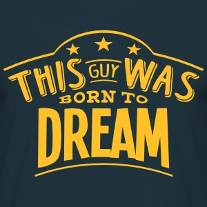 this guy was born to dream - Men's T-Shirt