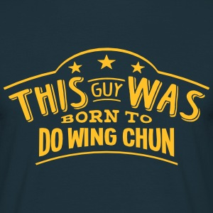 this guy was born to do wing chun - Men's T-Shirt