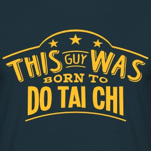 this guy was born to do tai chi - T-shirt Homme