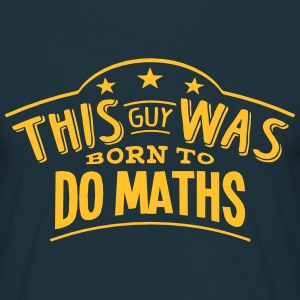 this guy was born to do maths - T-shirt Homme