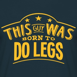 this guy was born to do legs - Men's T-Shirt
