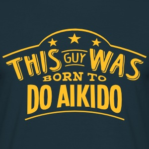 this guy was born to do aikido - Men's T-Shirt