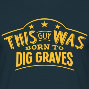 this guy was born to dig graves - T-shirt Homme
