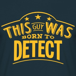 this guy was born to detect - Men's T-Shirt