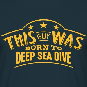 this guy was born to deep sea dive - Men's T-Shirt