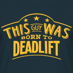 this guy was born to deadlift - T-shirt Homme