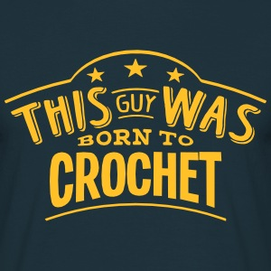 this guy was born to crochet - Men's T-Shirt