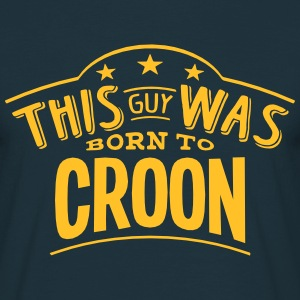 this guy was born to croon - Men's T-Shirt