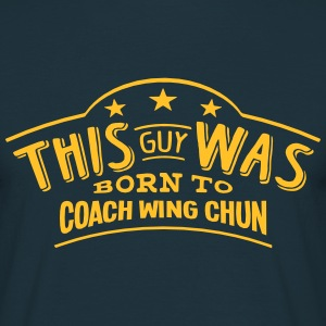 this guy was born to coach wing chun - T-shirt Homme