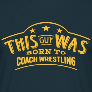 this guy was born to coach wrestling - Men's T-Shirt