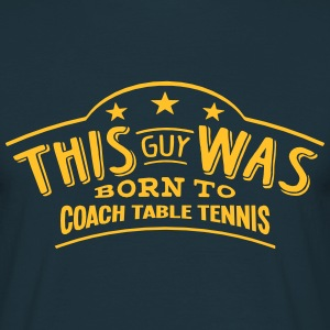 this guy was born to coach table tennis - T-shirt Homme