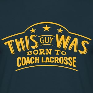 this guy was born to coach lacrosse - T-shirt Homme