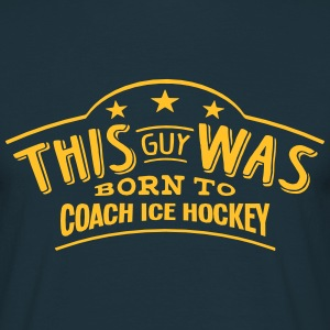 this guy was born to coach ice hockey - T-shirt Homme