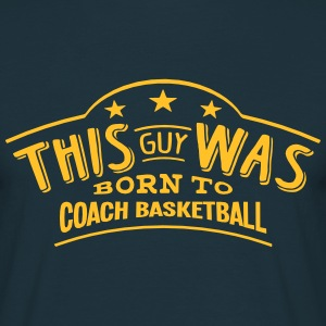 this guy was born to coach basketball - T-shirt Homme